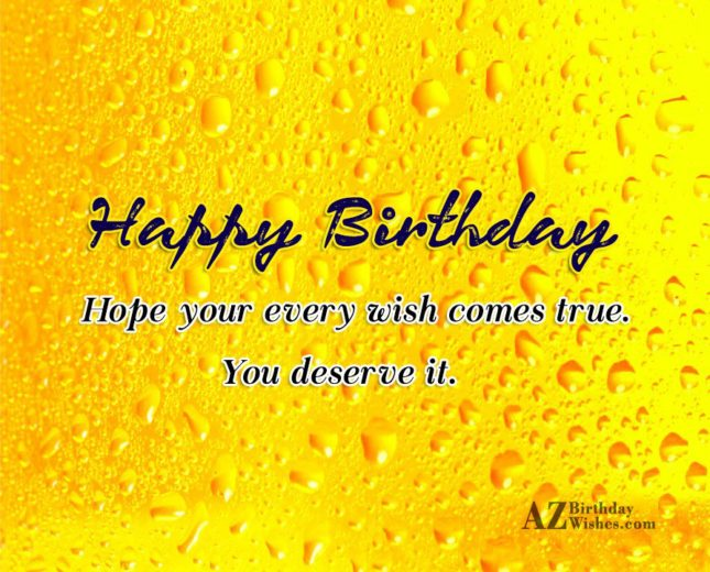 Happy Birthday hope your every wish comes true you deserve it - AZBirthdayWishes.com