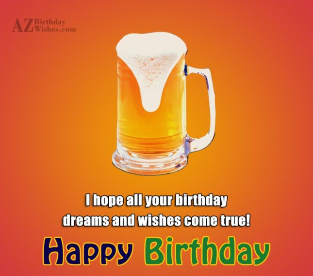 I hope all your birthday dreams and wishes come true Happy Birthday - AZBirthdayWishes.com