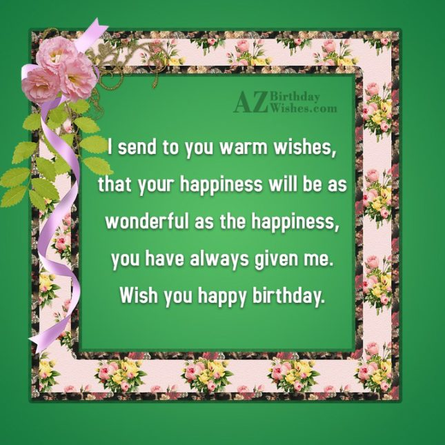 I send to you warm wishes that your happiness will be as wonderful as the happiness you have always given me - AZBirthdayWishes.com