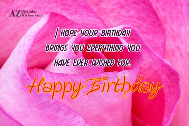 I hope your birthday brings you everything you have ever wished for Happy Birthday - AZBirthdayWishes.com