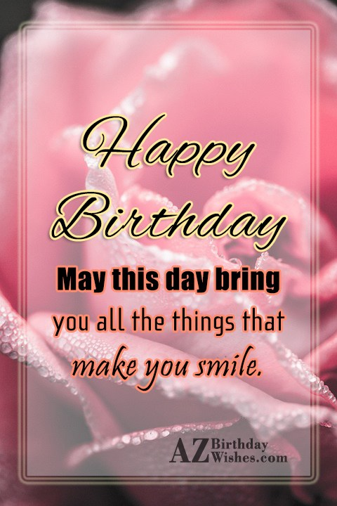 Happy Birthday may this day bring you all the things Happy Birthday - AZBirthdayWishes.com