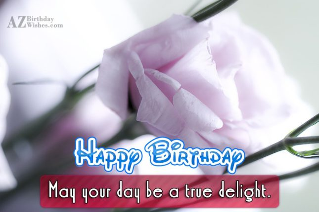 Happy Birthday may you day be a true delight - AZBirthdayWishes.com