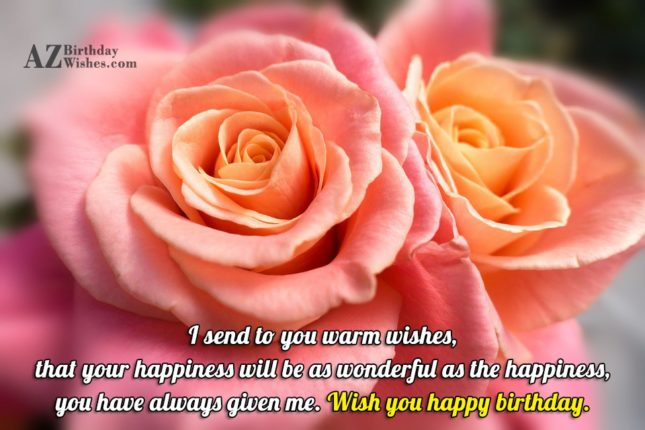 I send to you a warm wishes Happy Birthday - AZBirthdayWishes.com