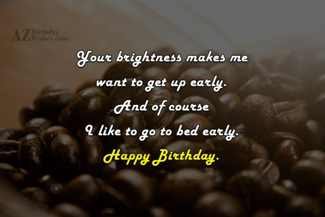 Your brightness makes me want to get up early. And of course I like to go to bed early. Happy Birthday. - AZBirthdayWishes.com