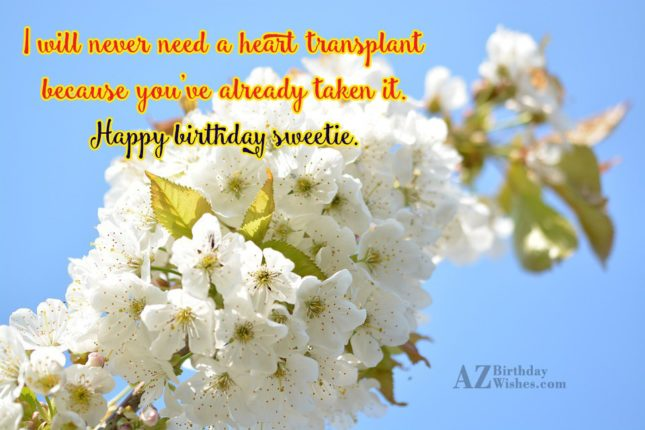 I will never need a heart transplant because you've already taken it. Happy birthday sweetie - AZBirthdayWishes.com