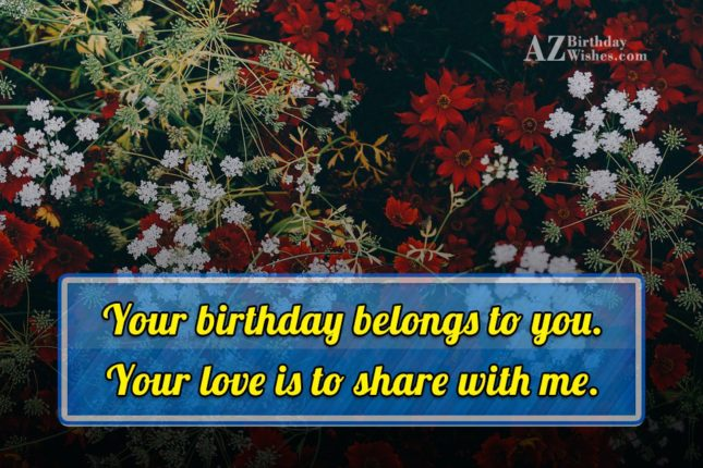 Your birthday belongs to you. Your love is to share with me. - AZBirthdayWishes.com