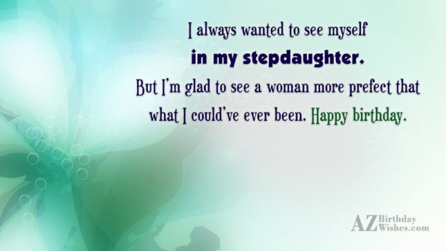 I always wanted to see myself in my stepdaughter. But I'm glad to see a woman more prefect that what I - AZBirthdayWishes.com