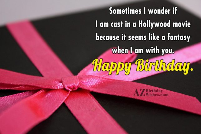 Sometimes I wonder if I am cast in a Hollywood movie because it seems like a fantasy when I am with you. Happy Birthday. - AZBirthdayWishes.com