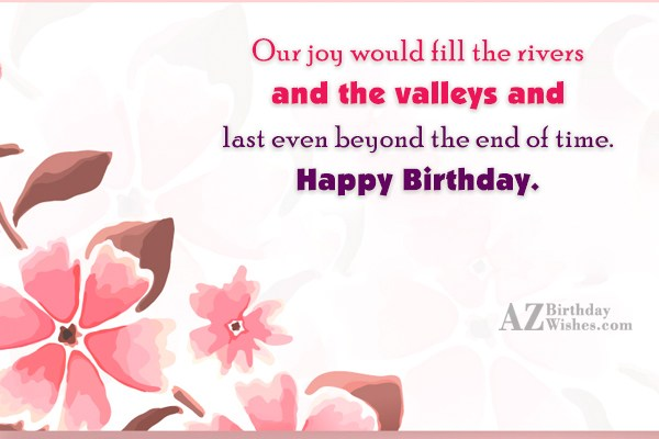 Our joy would fill the rivers and the valleys and last even beyond the end of time. Happy Birthday. - AZBirthdayWishes.com