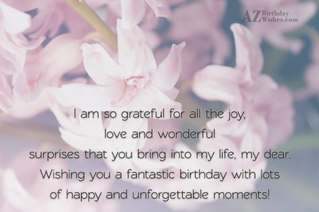 I am so grateful for all the joy, love and wonderful surprises that you bring into my life - AZBirthdayWishes.com