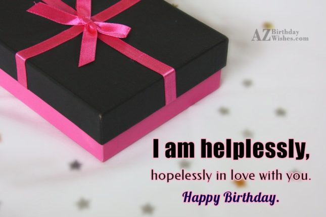 I am helplessly, hopelessly in love with you. Happy Birthday. - AZBirthdayWishes.com