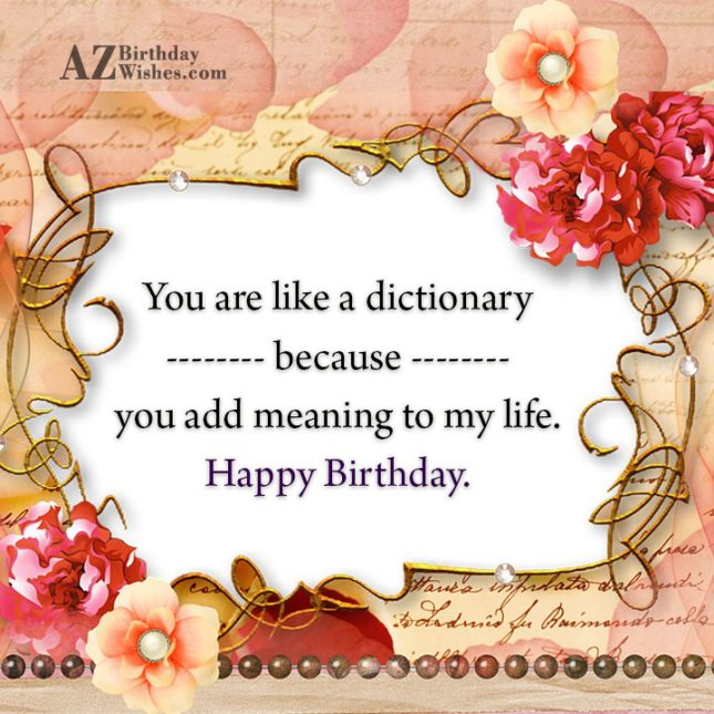 You are like a dictionary because you add meaning to my life. Happy Birthday. - AZBirthdayWishes.com