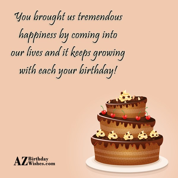 You brought us tremendous happiness by coming into our lives and it keeps growing with each your birthday - AZBirthdayWishes.com