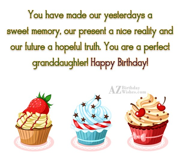 You have made our yesterdays a sweet memory, our present a nice reality and our future a hopeful truth. You are a perfect granddaughter! Happy Birthday! - AZBirthdayWishes.com