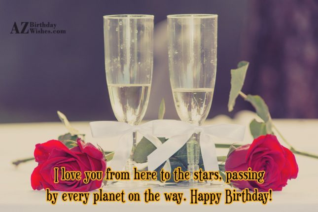 I love you from here to the stars, passing by every planet on the way. Happy Birthday! - AZBirthdayWishes.com