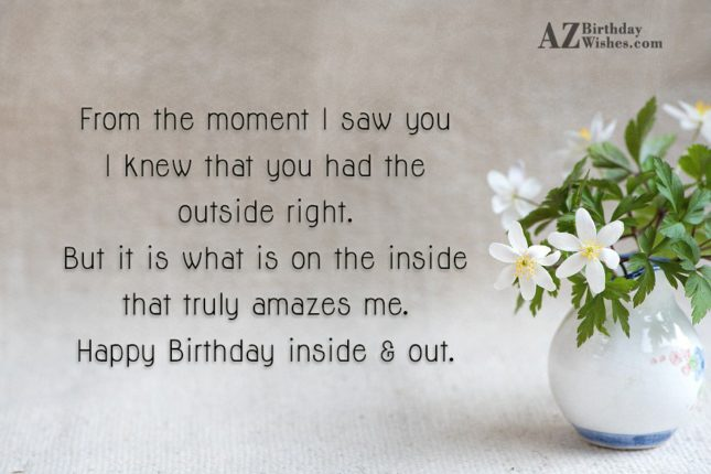 From the moment I saw you I knew that you had the outside right. But it is what is on the inside that truly amazes me. Happy Birthday inside & out - AZBirthdayWishes.com
