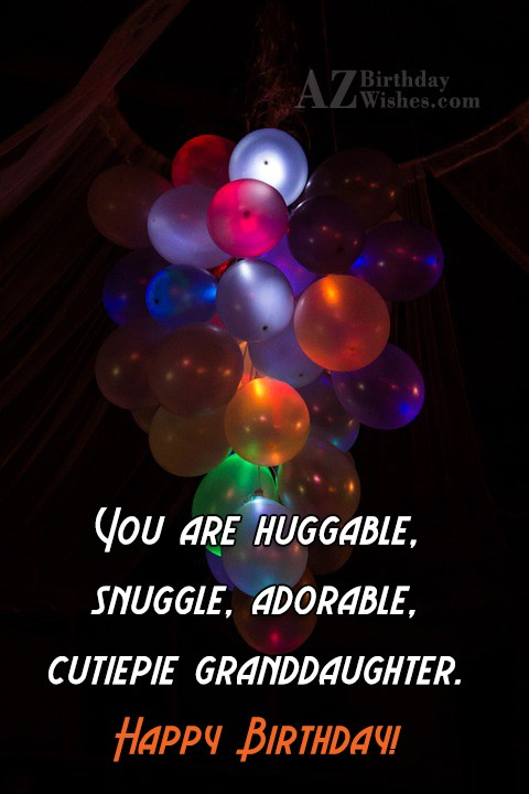 You are huggable, snuggle, adorable, cutiepie granddaughter. Happy Birthday! - AZBirthdayWishes.com