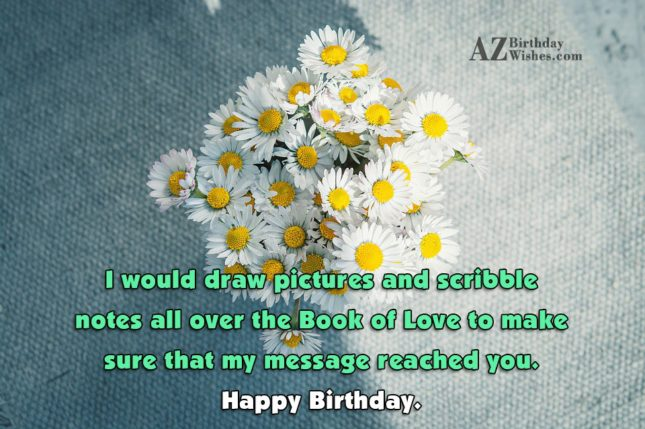 I would draw pictures and scribble notes all over the Book of Love to make sure that my message reached you. Happy Birthday. - AZBirthdayWishes.com