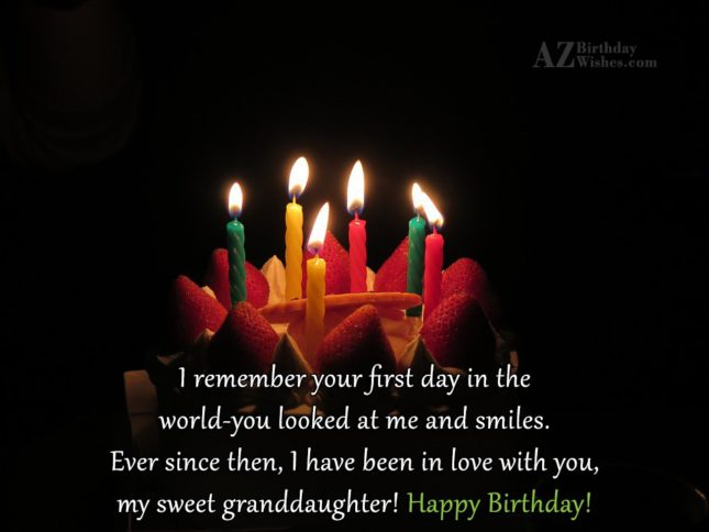 I remember your first day in the world-you looked at me and smiles. Ever since then, I have been in love with you, my sweet granddaughter! Happy Birthday - AZBirthdayWishes.com