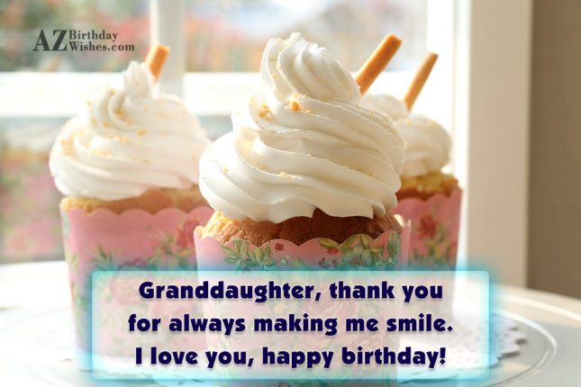 Granddaughter, thank you for always making me smile. I love you, happy birthday! - AZBirthdayWishes.com