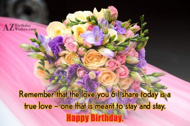Remember that the love you & I share today is a true love - AZBirthdayWishes.com