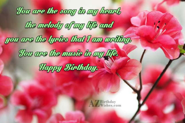 You are the song in my heart, the melody of my life and you are the lyrics that I am writing - AZBirthdayWishes.com