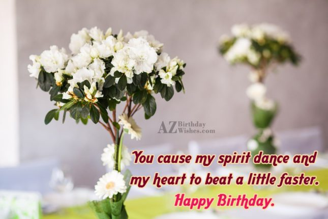 You cause my spirit dance and my heart to beat a little faster. Happy Birthday. - AZBirthdayWishes.com
