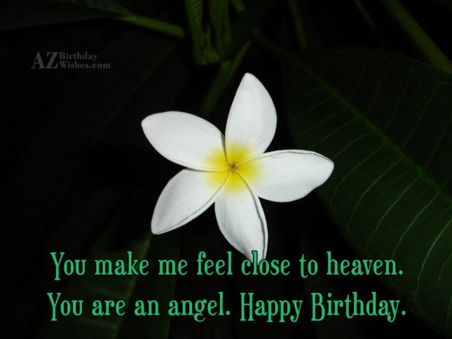 You make me feel close to heaven. You are an angel. Happy Birthday. - AZBirthdayWishes.com