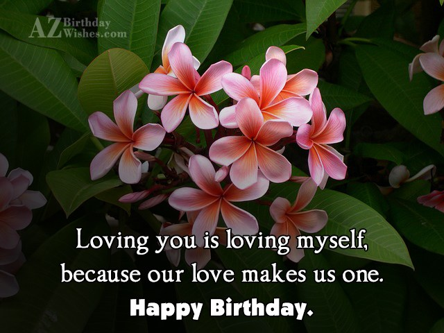 Loving you is loving myself, because our love makes us one. Happy Birthday. - AZBirthdayWishes.com