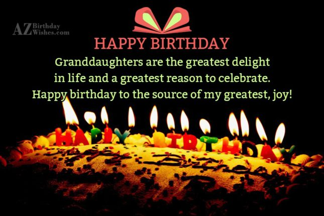 Granddaughters are the greatest delight in life and a greatest reason to celebrate. Happy birthday to the source of my greatest, joy - AZBirthdayWishes.com