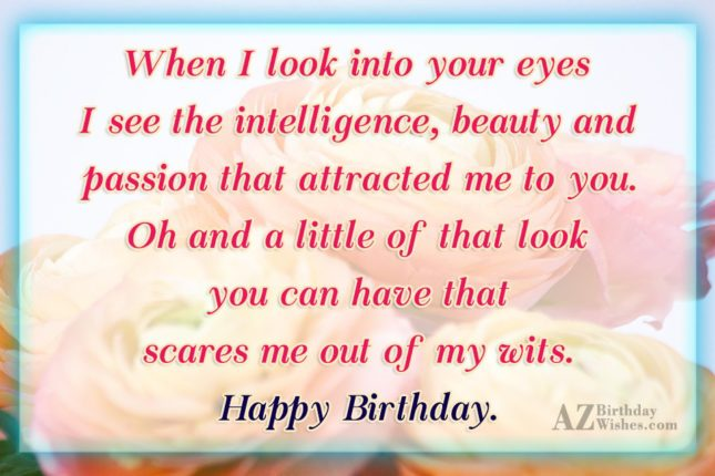 When I look into your eyes I see the intelligence, beauty and passion that attracted me to you - AZBirthdayWishes.com