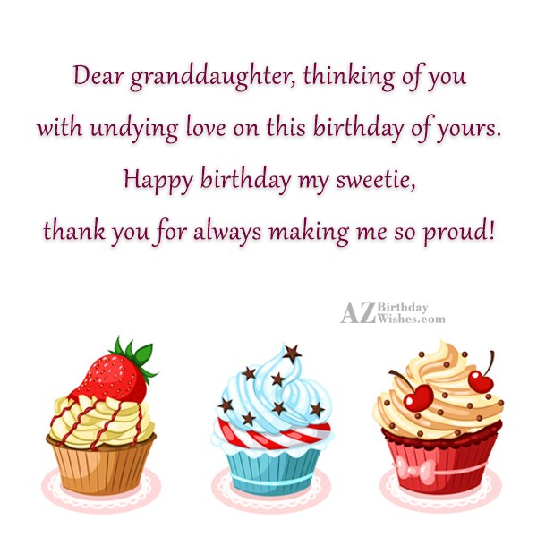 Dear granddaughter, thinking of you with undying love on this birthday of yours. Happy birthday my sweetie, thank you for always making me so proud - AZBirthdayWishes.com
