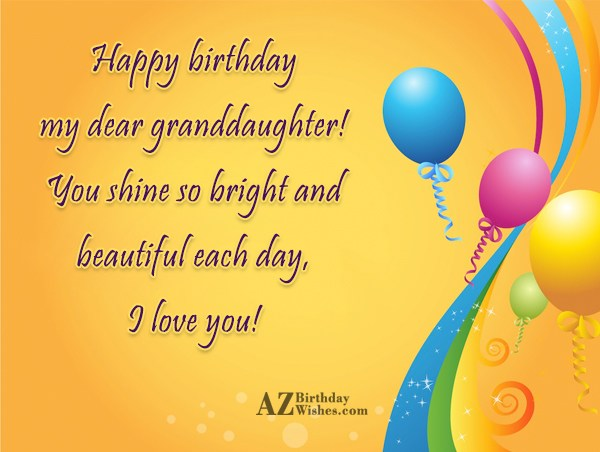 Happy birthday my dear granddaughter! You shine so bright and beautiful each day, I love you! - AZBirthdayWishes.com