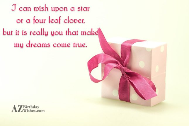 I can wish upon a star or a four leaf clover, but it is really you that make my dreams come true. - AZBirthdayWishes.com