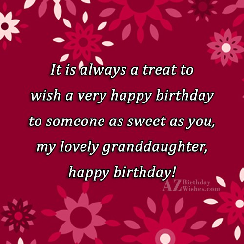 It is always a treat to wish a very happy birthday to someone as sweet as you, my lovely granddaughter, happy birthday! - AZBirthdayWishes.com