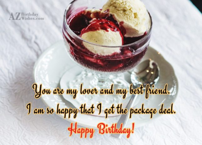 You are my lover and my best friend. I am so happy that I get the package deal. Happy Birthday! - AZBirthdayWishes.com