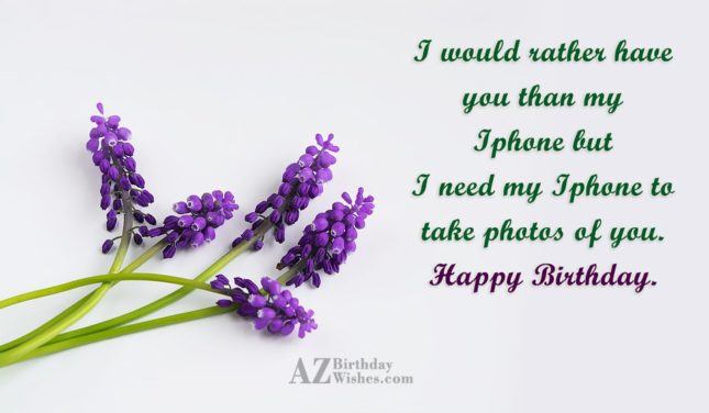 I would rather have you than my Iphone but I need my Iphone to take photos of you. Happy Birthday. - AZBirthdayWishes.com