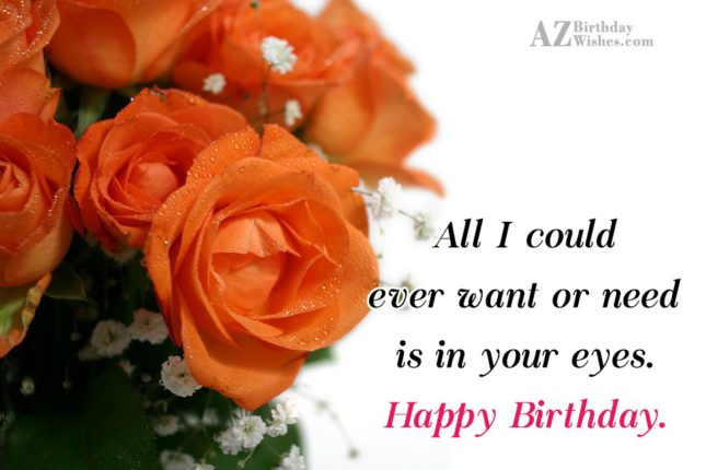 All I could ever want or need is in your eyes. Happy Birthday. - AZBirthdayWishes.com