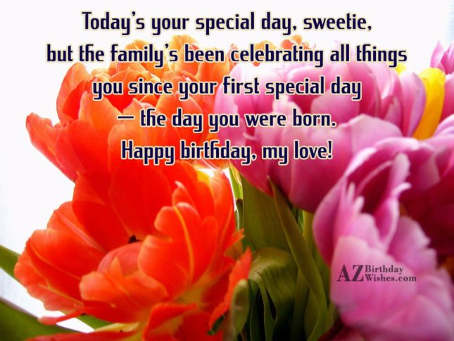 Today's your special day, sweetie, but the family's been celebrating all things you since your first special day — the day you were born. Happy birthday, my love! - AZBirthdayWishes.com