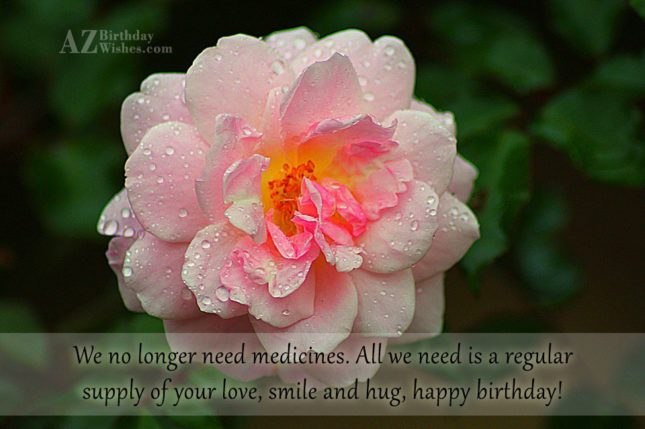 We no longer need medicines. All we need is a regular supply of your love, smile and hug, happy birthday! - AZBirthdayWishes.com
