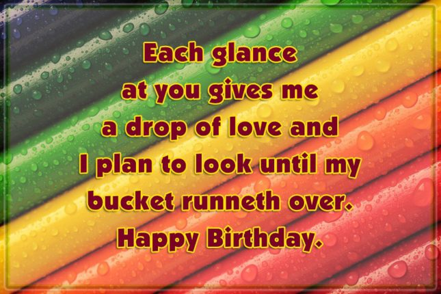 Each glance at you gives me a drop of love and I plan to look until my bucket runneth over. Happy Birthday. - AZBirthdayWishes.com