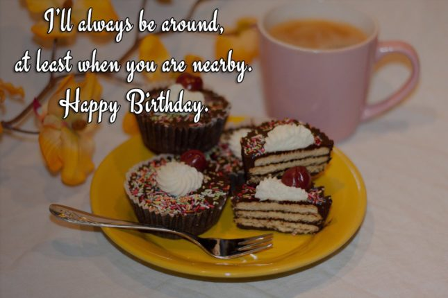 I'll always be around, at least when you are nearby. Happy Birthday. - AZBirthdayWishes.com