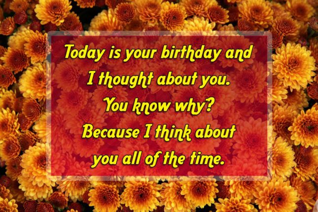 Today is your birthday and I thought about you. You know why? Because I think about you all of the time. - AZBirthdayWishes.com
