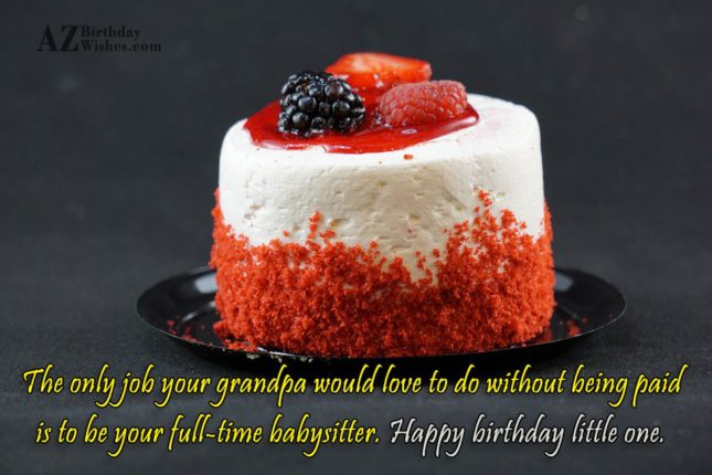 The only job your grandpa would love to do without being paid is to be your full-time babysitter. Happy birthday little one. - AZBirthdayWishes.com