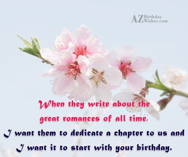 When they write about the great romances of all time, I want them to dedicate a chapter to us and I want it to start with your birthday. - AZBirthdayWishes.com