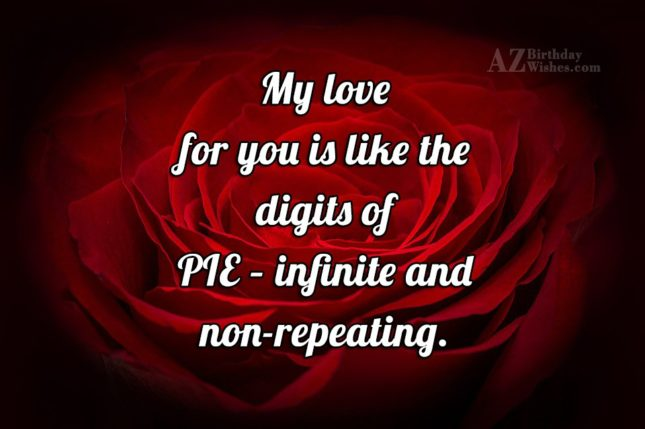 My love for you is like the digits of PIE – infinite and non-repeating. - AZBirthdayWishes.com