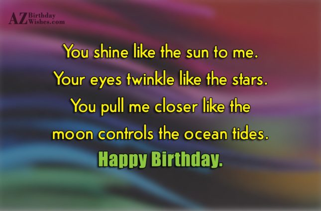 You shine like the sun to me. Your eyes twinkle like the stars. You pull me closer like the moon controls the ocean tides. Happy Birthday. - AZBirthdayWishes.com
