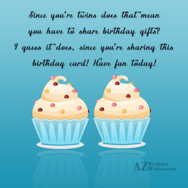 Since you're twins does that mean you have to share birthday gifts? I guess it does, since you're sharing this birthday card! Have fun today! - AZBirthdayWishes.com