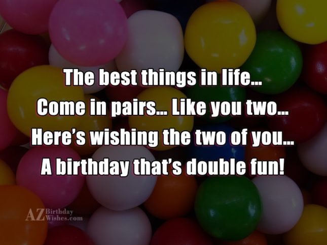 The best things in life… Come in pairs… Like you two… Here's wishing the two of you… A birthday that's double fun! - AZBirthdayWishes.com