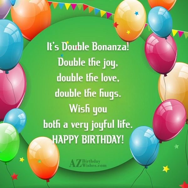 It's Double Bonanza! Double the joy, double the love, double the hugs. Wish you both a very joyful life. HAPPY BIRTHDAY! - AZBirthdayWishes.com